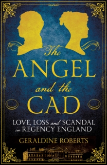 The Angel and the Cad : Love, Loss and Scandal in Regency England, Hardback Book