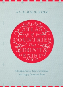 An Atlas of Countries That Don't Exist : A Compendium of Fifty Unrecognized and Largely Unnoticed States, Hardback Book