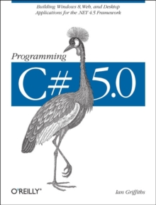 Programming C# 5.0 : Building Windows 8 Metro, Web, and Desktop Applications for the .NET 4.5 Framework, Paperback Book