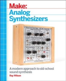 Make: Analog Synthesizers : Make Electronic Sounds the Synth-DIY Way, Paperback Book