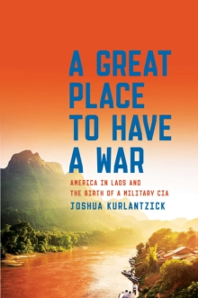 A Great Place to Have a War : America in Laos and the Birth of a Military CIA, Hardback Book