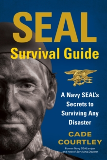 SEAL Survival Guide : A Navy SEAL's Secrets to Surviving Any Disaster, Paperback Book