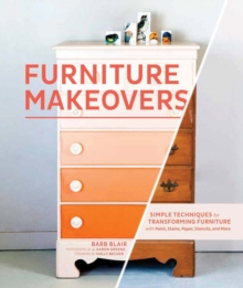 Furniture Makeovers : Simple Techniques for Transforming Furniture with Paint, Stains, Paper, Stencils and More, Hardback Book