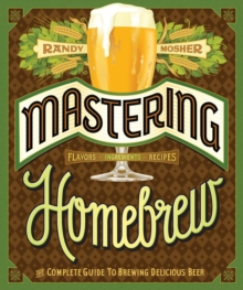 Mastering Homebrew : The Complete Guide to Brewing Delicious Beer, Paperback Book