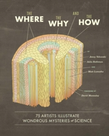 The Where, the Why, and the How : 75 Artists Illustrate Wondrous Mysteries of Science, Hardback Book