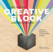 Creative Block :  Get Unstuck, Discover New Ideas. Advice and Projects from 50 Successful Artists, Paperback Book