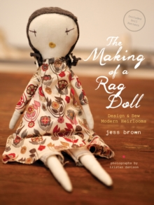 Making of a Rag Doll :  Design and Sew Modern Heirlooms, Hardback Book