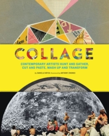 Collage : Contemporary Artists Hunt and Gather, Cut and Paste, Mash Up and Transform, Paperback Book