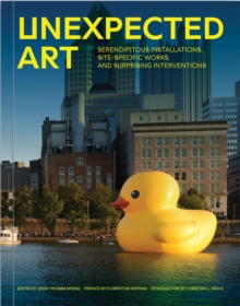 Unexpected Art : Serendipitous Installations, Site-Specific Works, and Surprising Interventions, Paperback Book