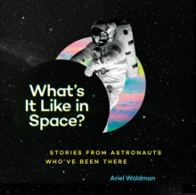 What's It Like in Space? : Stories from Astronauts Who've Been There, Hardback Book