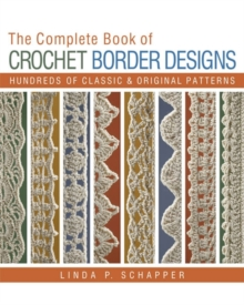 The Complete Book of Crochet Border Designs : Hundreds of Classics & Original Patterns, Paperback Book
