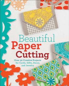 Beautiful Paper Cutting : 30 Creative Projects for Cards, Gifts, Decor, and Jewelry, Paperback Book