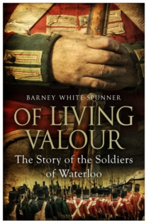 Of Living Valour : The Story of the Soldiers of Waterloo, Hardback Book