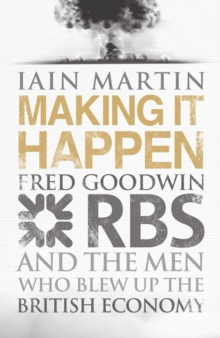 Making it Happen : Fred Goodwin, RBS and the Men Who Blew Up the British Economy, Hardback Book