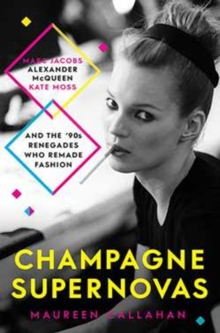 Champagne Supernovas: Kate Moss, Marc Jacobs, Alexander McQueen, and the90s Renegades Who Remade Fashion, Paperback Book