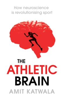 The Athletic Brain: How Neuroscience is Revolutionising Sport, Hardback Book