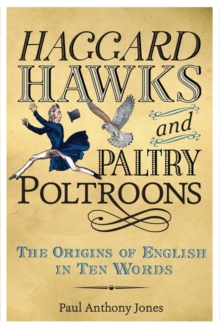 Haggard Hawks and Paltry Poltroons : The Origins of English in Ten Words, Hardback Book