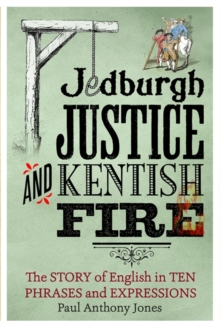 Jedburgh Justice and Kentish Fire : The Origins of English in Ten Phrases and Expressions, Hardback Book