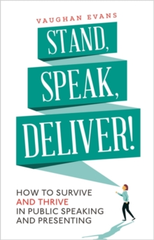 Stand, Speak, Deliver! : How to Survive and Thrive in Public Speaking and Presenting, Paperback Book