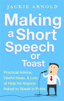 Making a Short Speech or Toast : Practical Advice, Useful Ideas and Lots of Help for Anyone Asked to Speak in Public, Paperback Book