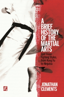A Brief History of the Martial Arts : East Asian Fighting Styles, from Kung Fu to Ninjutsu, Paperback Book