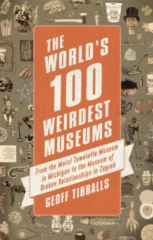 The World's 100 Weirdest Museums : From the Moist Towelette Museum in Michigan to the Museum of Broken Relationships in Zagreb, Paperback Book