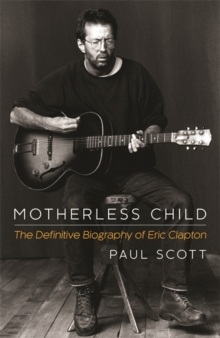 Motherless Child : The Definitive Biography of Eric Clapton, Paperback Book