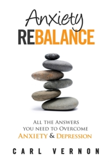 Anxiety Rebalance : All the Answers You Need to Overcome Anxiety and Depression, Paperback Book