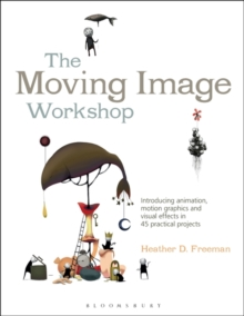 The Moving Image Workshop : Introducing Animation, Motion Graphics and Visual Effects in 45 Practical Projects, Paperback Book