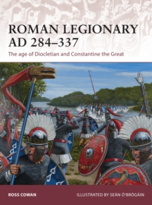 Roman Legionary AD 284-337 : The Age of Diocletian and Constantine the Great, Paperback Book