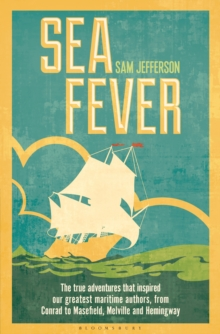 Sea Fever : The True Adventures That Inspired Our Greatest Maritime Authors, from Conrad to Masefield, Melville and Hemingway, Hardback Book
