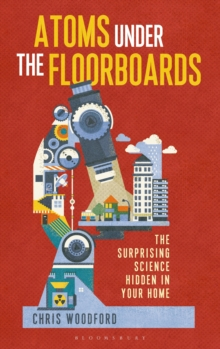 The Atoms Under the Floorboards : The Surprising Science Hidden in Your Home, Hardback Book