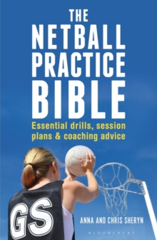 The Netball Practice Bible : Essential Drills, Session Plans and Coaching Advice, Paperback Book