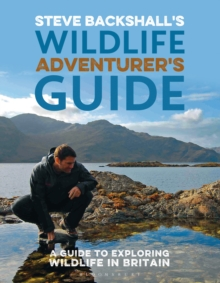 Steve Backshall's Wildlife Adventurer's Guide : A Guide to Exploring Wildlife in Britain, Paperback Book
