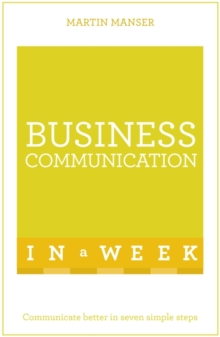 Business Communication in a Week : Communicate Better in Seven Simple Steps, Paperback Book