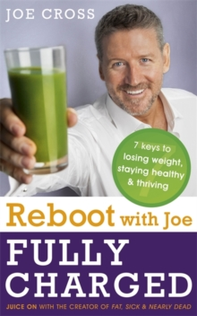 Reboot with Joe: Fully Charged - 7 Keys to Losing Weight, Staying Healthy and Thriving : Juice on with the Creator of Fat, Sick & Nearly Dead, Paperback Book