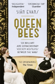 Queen Bees : Six Brilliant and Extraordinary Society Hostesses Between the Wars - A Spectacle of Celebrity, Talent, and Burning Ambition, Paperback Book