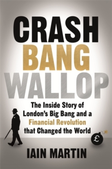 Crash Bang Wallop : The Inside Story of London's Big Bang and a Financial Revolution That Changed the World, Hardback Book
