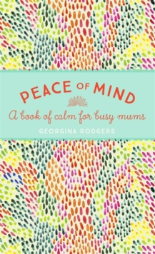 Peace of Mind : A Book of Calm for Busy Mums, Hardback Book