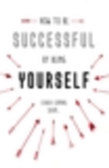 How to be Successful by Being Yourself : The Surprising Truth About Turning Fear and Doubt into Confidence and Success, Hardback Book