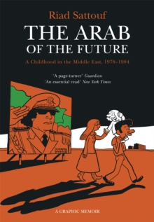 The Arab of the Future : A Childhood in the Middle East, 1978-1984 - A Graphic Memoir Volume 1, Paperback Book