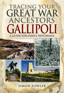 Tracing Your Great War Ancestors - The Gallipoli Campaign : A Guide for Family Historians, Paperback Book