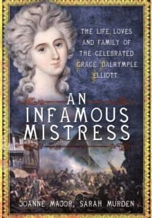 An Infamous Mistress : The Life, Loves and Family of the Celebrated Grace Dalrymple Elliott, Hardback Book