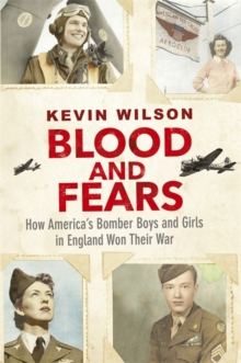 Blood and Fears : How America's Bomber Boys and Girls in England Won Their War, Hardback Book