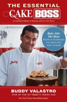 The Essential Cake Boss (A Condensed Edition of Baking with the Cake Boss) : Bake Like the Boss - Recipes & Techniques You Absolutely Have to Know, Paperback Book