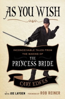 As You Wish : Inconceivable Tales from the Making of the Princess Bride, Hardback Book