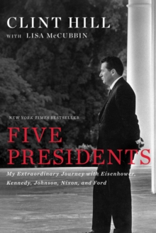 Five Presidents : My Extraordinary Journey with Eisenhower, Kennedy, Johnson, Nixon, and Ford, Hardback Book