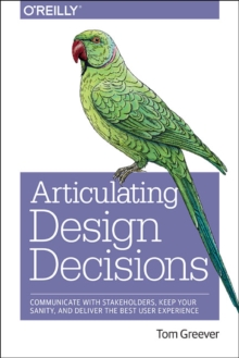 Articulating Design Decisions : Communicate with Stakeholders, Keep Your Sanity, and Deliver the Best User Experience, Paperback Book