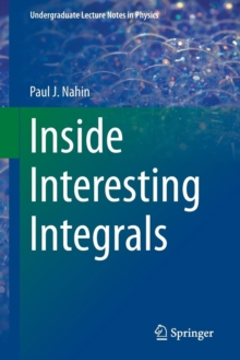Inside Interesting Integrals : A Collection of Sneaky Tricks, Sly Substitutions, and Numerous Other Stupendously Clever, Awesomely Wicked, and Devilishly Seductive Maneuvers for Computing Nearly 200 P, Paperback Book