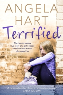 Terrified : The Heartbreaking True Story of a Girl Nobody Loved and the Woman Who Saved Her, Paperback Book